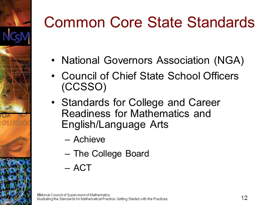 12 National Council of Supervisors of Mathematics Illustrating the Standards for Mathematical Practice: Getting Started with the Practices 12 Common Core State Standards National Governors Association (NGA) Council of Chief State School Officers (CCSSO) Standards for College and Career Readiness for Mathematics and English/Language Arts –Achieve –The College Board –ACT