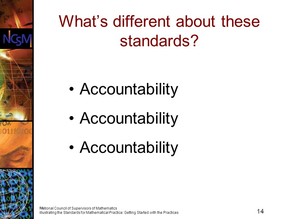 14 National Council of Supervisors of Mathematics Illustrating the Standards for Mathematical Practice: Getting Started with the Practices 14 What's different about these standards.