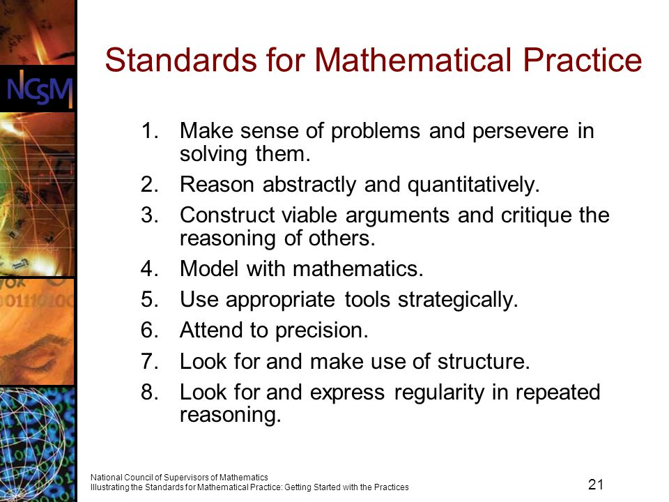 21 National Council of Supervisors of Mathematics Illustrating the Standards for Mathematical Practice: Getting Started with the Practices Standards for Mathematical Practice 1.Make sense of problems and persevere in solving them.