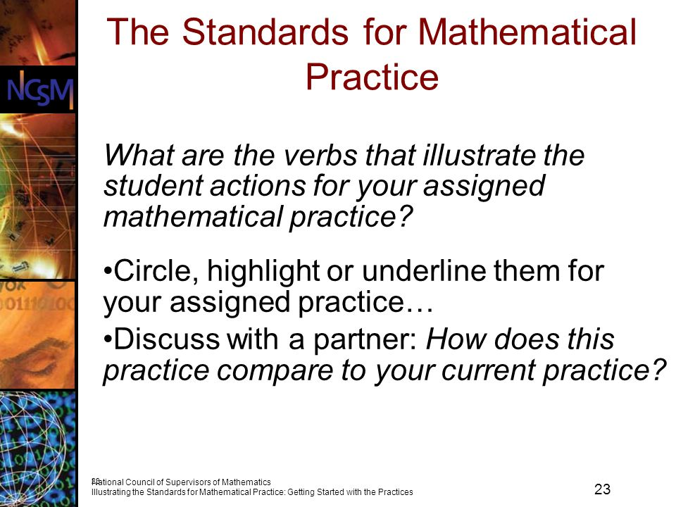 23 National Council of Supervisors of Mathematics Illustrating the Standards for Mathematical Practice: Getting Started with the Practices 23 The Standards for Mathematical Practice What are the verbs that illustrate the student actions for your assigned mathematical practice.