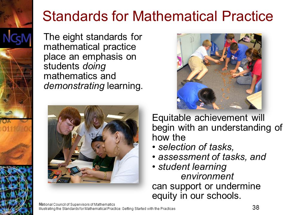 38 National Council of Supervisors of Mathematics Illustrating the Standards for Mathematical Practice: Getting Started with the Practices 38 Standards for Mathematical Practice The eight standards for mathematical practice place an emphasis on students doing mathematics and demonstrating learning.