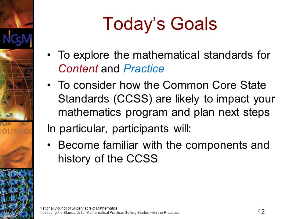 42 National Council of Supervisors of Mathematics Illustrating the Standards for Mathematical Practice: Getting Started with the Practices Today's Goals To explore the mathematical standards for Content and Practice To consider how the Common Core State Standards (CCSS) are likely to impact your mathematics program and plan next steps In particular, participants will: Become familiar with the components and history of the CCSS