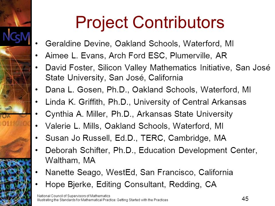45 National Council of Supervisors of Mathematics Illustrating the Standards for Mathematical Practice: Getting Started with the Practices Project Contributors Geraldine Devine, Oakland Schools, Waterford, MI Aimee L.