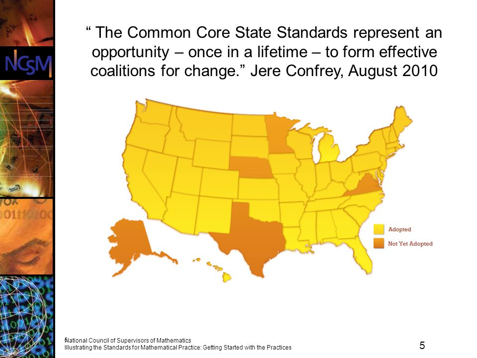 5 National Council of Supervisors of Mathematics Illustrating the Standards for Mathematical Practice: Getting Started with the Practices 5 The Common Core State Standards represent an opportunity – once in a lifetime – to form effective coalitions for change. Jere Confrey, August 2010