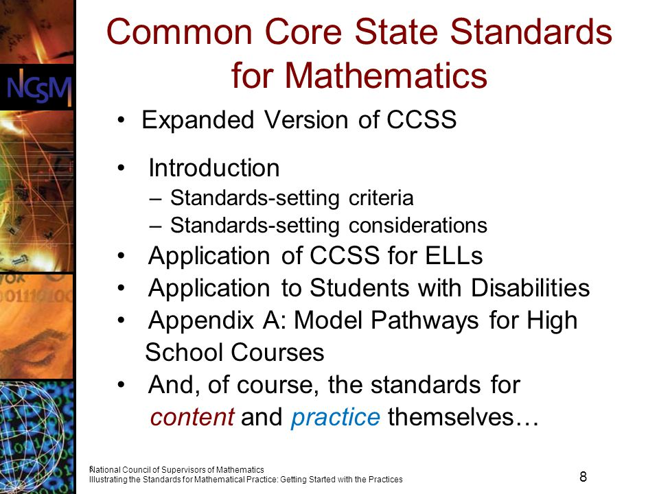 8 National Council of Supervisors of Mathematics Illustrating the Standards for Mathematical Practice: Getting Started with the Practices 8 Common Core State Standards for Mathematics Expanded Version of CCSS Introduction –Standards-setting criteria –Standards-setting considerations Application of CCSS for ELLs Application to Students with Disabilities Appendix A: Model Pathways for High School Courses And, of course, the standards for content and practice themselves…