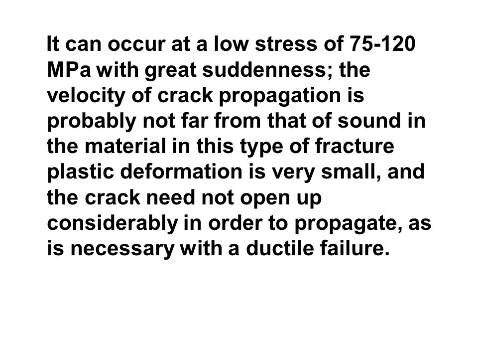 It can occur at a low stress of 75-120 MPa with great suddenness; the velocity of crack propagation is probably not far from that of sound in the mate
