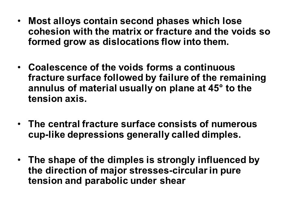 Most alloys contain second phases which lose cohesion with the matrix or fracture and the voids so formed grow as dislocations flow into them. Coalesc