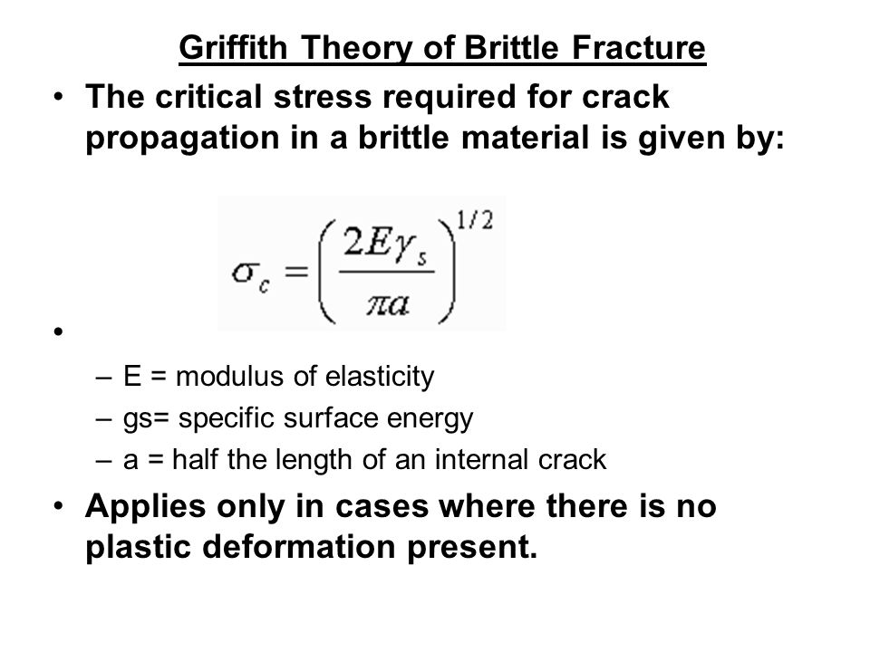 Griffith Theory of Brittle Fracture The critical stress required for crack propagation in a brittle material is given by: –E = modulus of elasticity –