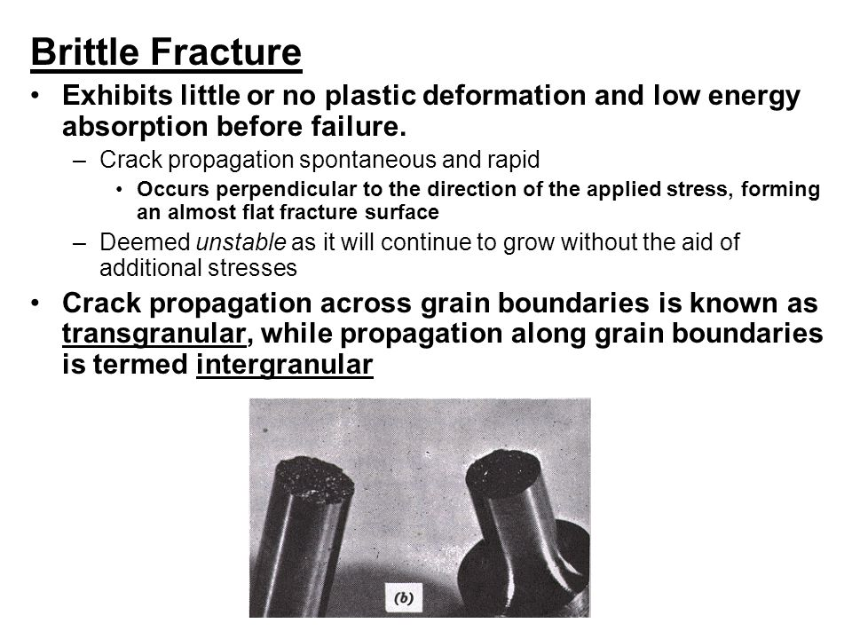 Brittle Fracture Exhibits little or no plastic deformation and low energy absorption before failure. –Crack propagation spontaneous and rapid Occurs p