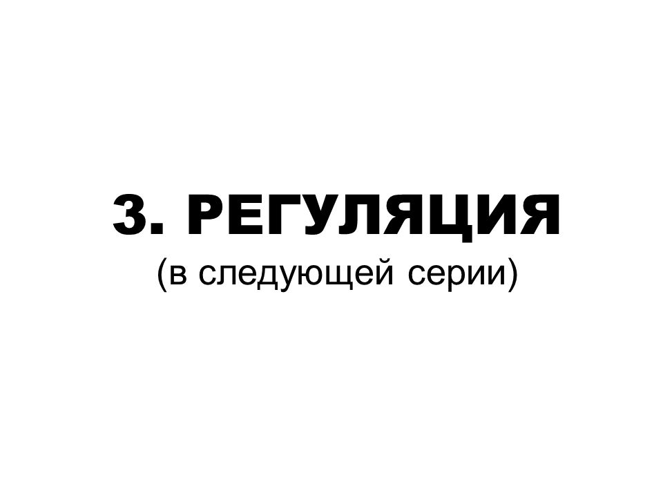 3. РЕГУЛЯЦИЯ (в следующей серии)