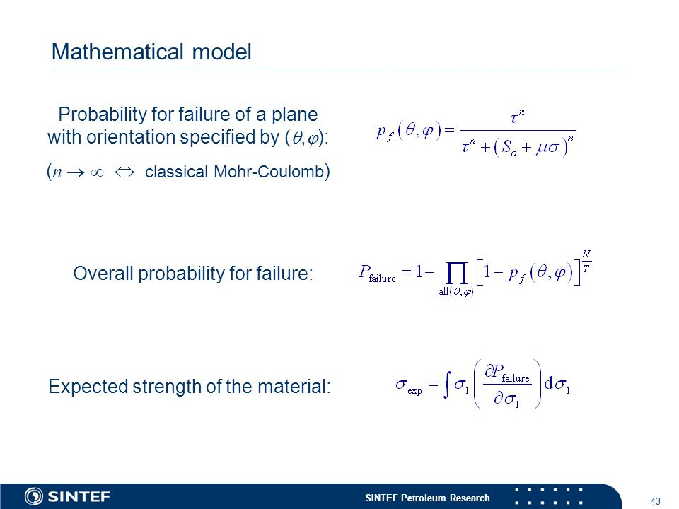 SINTEF Petroleum Research 43 Mathematical model Probability for failure of a plane with orientation specified by ( ,  ): ( n    classical Mohr-Coulomb ) Overall probability for failure: Expected strength of the material: