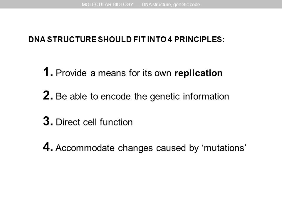 DNA STRUCTURE SHOULD FIT INTO 4 PRINCIPLES: 1. Provide a means for its own replication 2.