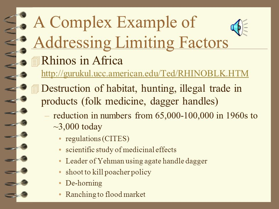 A Complex Example of Addressing Limiting Factors 4 Rhinos in Africa http://gurukul.ucc.american.edu/Ted/RHINOBLK.HTM http://gurukul.ucc.american.edu/Ted/RHINOBLK.HTM 4 Destruction of habitat, hunting, illegal trade in products (folk medicine, dagger handles) –reduction in numbers from 65,000-100,000 in 1960s to ~3,000 today regulations (CITES) scientific study of medicinal effects Leader of Yehman using agate handle dagger shoot to kill poacher policy De-horning Ranching to flood market