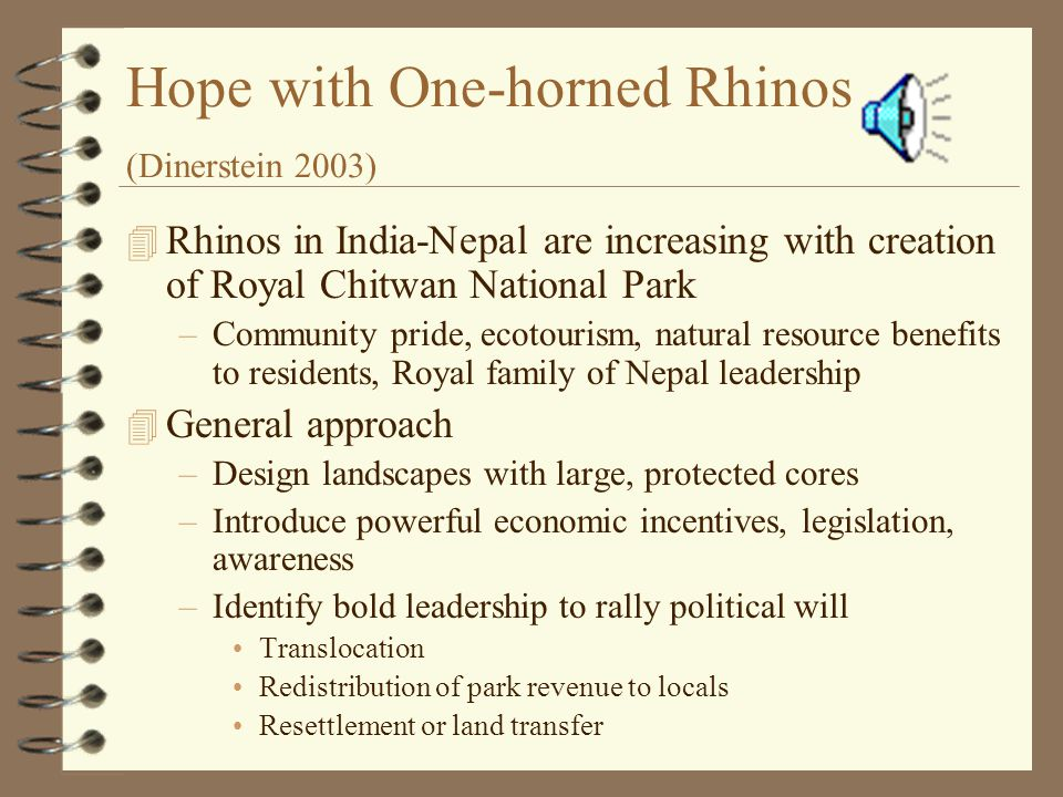 Hope with One-horned Rhinos (Dinerstein 2003) 4 Rhinos in India-Nepal are increasing with creation of Royal Chitwan National Park –Community pride, ecotourism, natural resource benefits to residents, Royal family of Nepal leadership 4 General approach –Design landscapes with large, protected cores –Introduce powerful economic incentives, legislation, awareness –Identify bold leadership to rally political will Translocation Redistribution of park revenue to locals Resettlement or land transfer