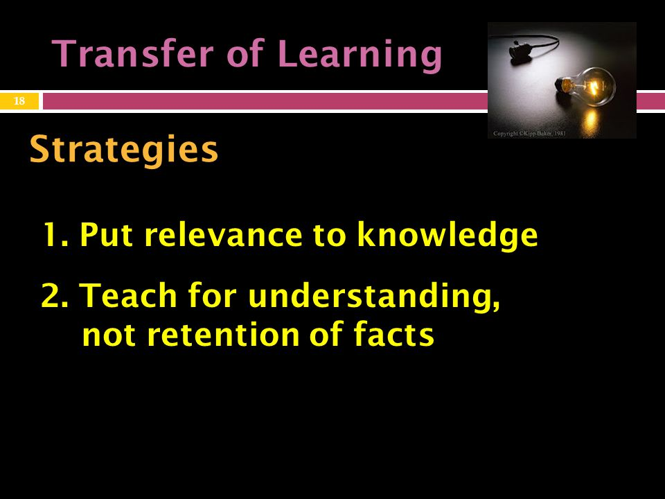 Transfer of Learning Strategies 1. Put relevance to knowledge 18 2.