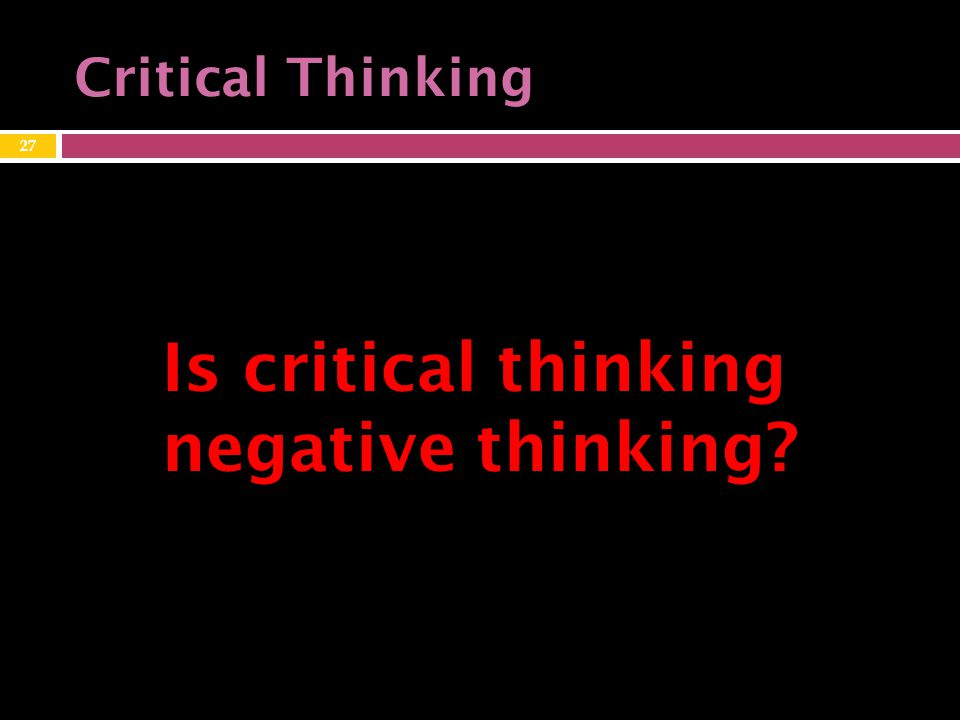 27 Is critical thinking negative thinking? Critical Thinking