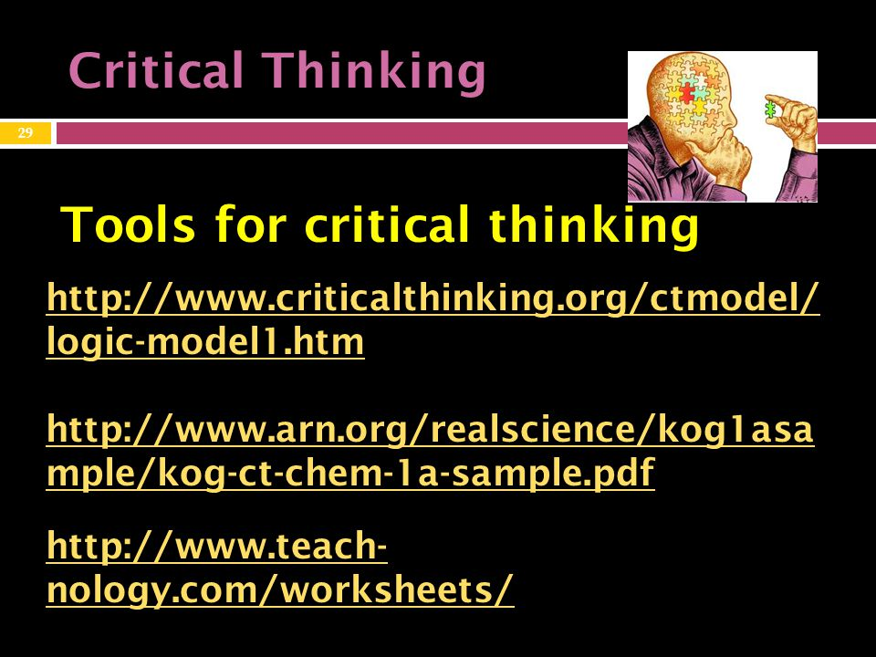 Critical Thinking http://www.criticalthinking.org/ctmodel/ logic-model1.htm http://www.arn.org/realscience/kog1asa mple/kog-ct-chem-1a-sample.pdf Tools for critical thinking 29 http://www.teach- nology.com/worksheets/