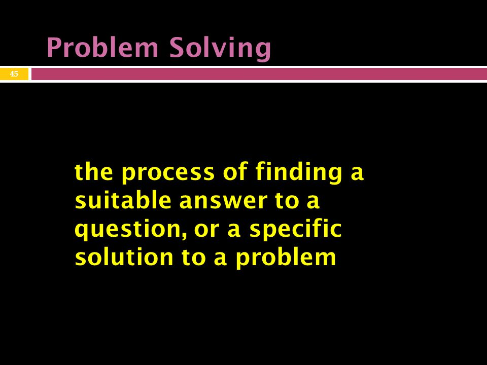 Problem Solving the process of finding a suitable answer to a question, or a specific solution to a problem 45