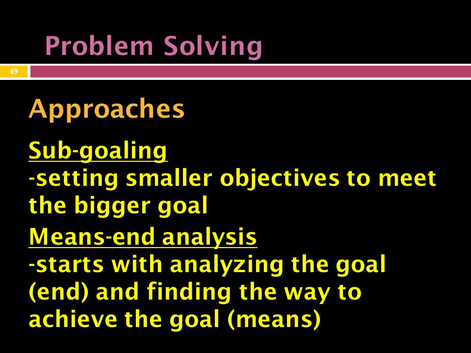 Problem Solving Approaches Sub-goaling -setting smaller objectives to meet the bigger goal 49 Means-end analysis -starts with analyzing the goal (end) and finding the way to achieve the goal (means)