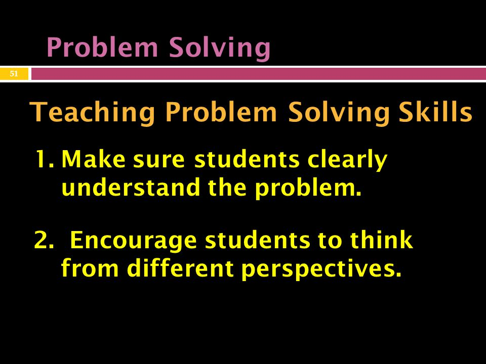 Problem Solving Teaching Problem Solving Skills 1.Make sure students clearly understand the problem.
