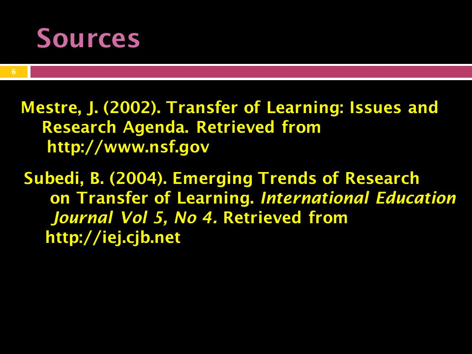 Sources 6 Mestre, J.(2002). Transfer of Learning: Issues and Research Agenda.