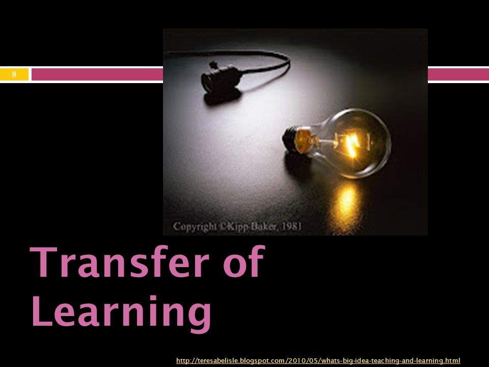 Transfer of Learning http://teresabelisle.blogspot.com/2010/05/whats-big-idea-teaching-and-learning.html 8