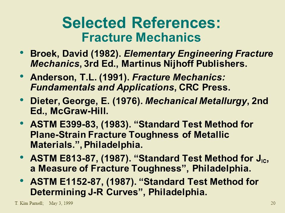 20T. Kim Parnell; May 3, 1999 Selected References: Fracture Mechanics Broek, David (1982). Elementary Engineering Fracture Mechanics, 3rd Ed., Martinu