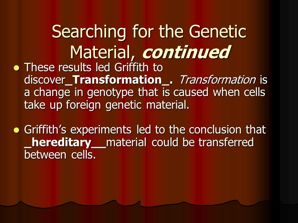 Searching for the Genetic Material, continued These results led Griffith to discover_Transformation_. Transformation is a change in genotype that is c