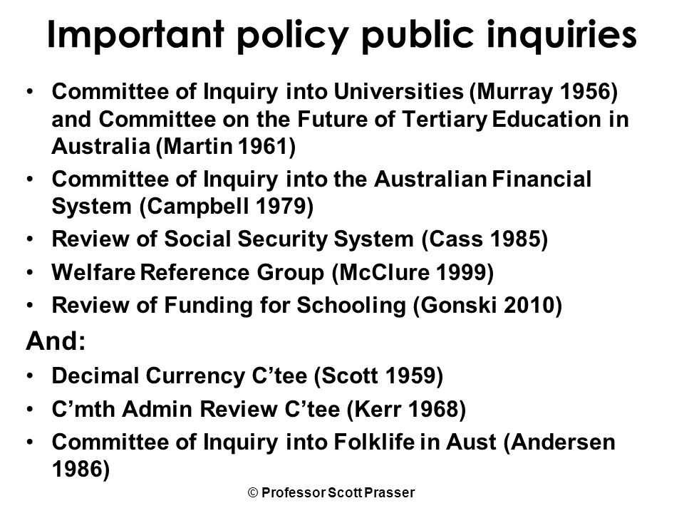 © Professor Scott Prasser Important policy public inquiries Committee of Inquiry into Universities (Murray 1956) and Committee on the Future of Tertiary Education in Australia (Martin 1961) Committee of Inquiry into the Australian Financial System (Campbell 1979) Review of Social Security System (Cass 1985) Welfare Reference Group (McClure 1999) Review of Funding for Schooling (Gonski 2010) And: Decimal Currency C'tee (Scott 1959) C'mth Admin Review C'tee (Kerr 1968) Committee of Inquiry into Folklife in Aust (Andersen 1986)