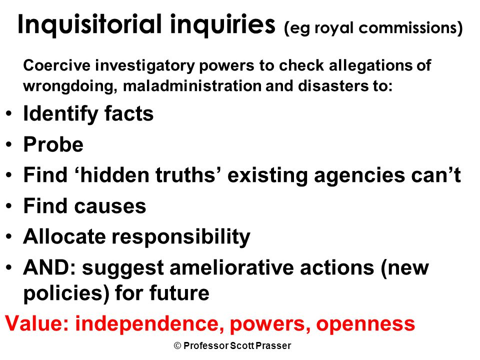 © Professor Scott Prasser Inquisitorial inquiries (eg royal commissions) Coercive investigatory powers to check allegations of wrongdoing, maladministration and disasters to: Identify facts Probe Find 'hidden truths' existing agencies can't Find causes Allocate responsibility AND: suggest ameliorative actions (new policies) for future Value: independence, powers, openness