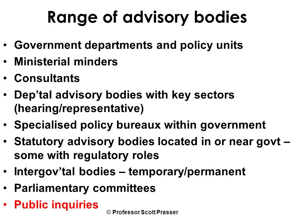 © Professor Scott Prasser Range of advisory bodies Government departments and policy units Ministerial minders Consultants Dep'tal advisory bodies with key sectors (hearing/representative) Specialised policy bureaux within government Statutory advisory bodies located in or near govt – some with regulatory roles Intergov'tal bodies – temporary/permanent Parliamentary committees Public inquiries