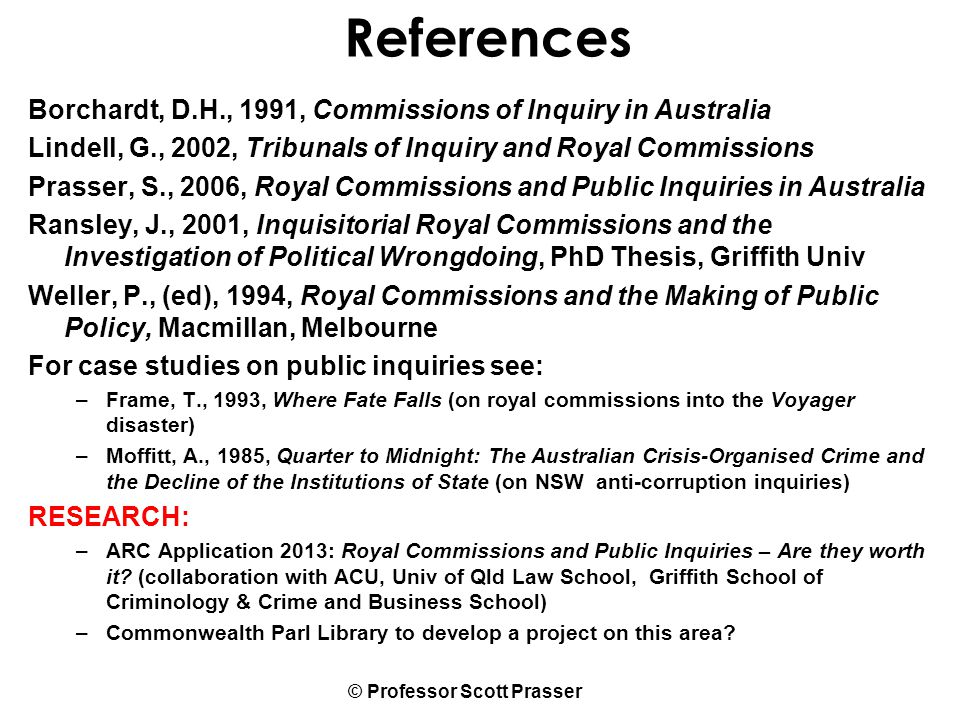 © Professor Scott Prasser References Borchardt, D.H., 1991, Commissions of Inquiry in Australia Lindell, G., 2002, Tribunals of Inquiry and Royal Commissions Prasser, S., 2006, Royal Commissions and Public Inquiries in Australia Ransley, J., 2001, Inquisitorial Royal Commissions and the Investigation of Political Wrongdoing, PhD Thesis, Griffith Univ Weller, P., (ed), 1994, Royal Commissions and the Making of Public Policy, Macmillan, Melbourne For case studies on public inquiries see: –Frame, T., 1993, Where Fate Falls (on royal commissions into the Voyager disaster) –Moffitt, A., 1985, Quarter to Midnight: The Australian Crisis-Organised Crime and the Decline of the Institutions of State (on NSW anti-corruption inquiries) RESEARCH: –ARC Application 2013: Royal Commissions and Public Inquiries – Are they worth it.
