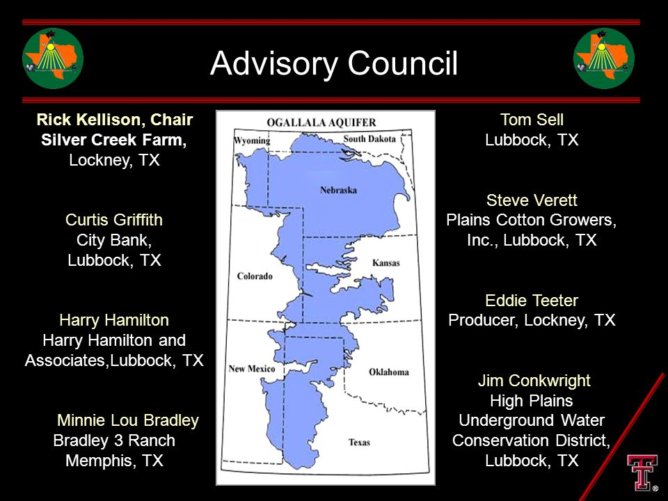 Advisory Council Rick Kellison, Chair Silver Creek Farm, Lockney, TX Curtis Griffith City Bank, Lubbock, TX Harry Hamilton Harry Hamilton and Associates,Lubbock, TX Minnie Lou Bradley Bradley 3 Ranch Memphis, TX Tom Sell Lubbock, TX Steve Verett Plains Cotton Growers, Inc., Lubbock, TX Eddie Teeter Producer, Lockney, TX Jim Conkwright High Plains Underground Water Conservation District, Lubbock, TX ®