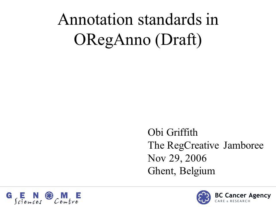 Annotation standards in ORegAnno (Draft) Obi Griffith The RegCreative Jamboree Nov 29, 2006 Ghent, Belgium