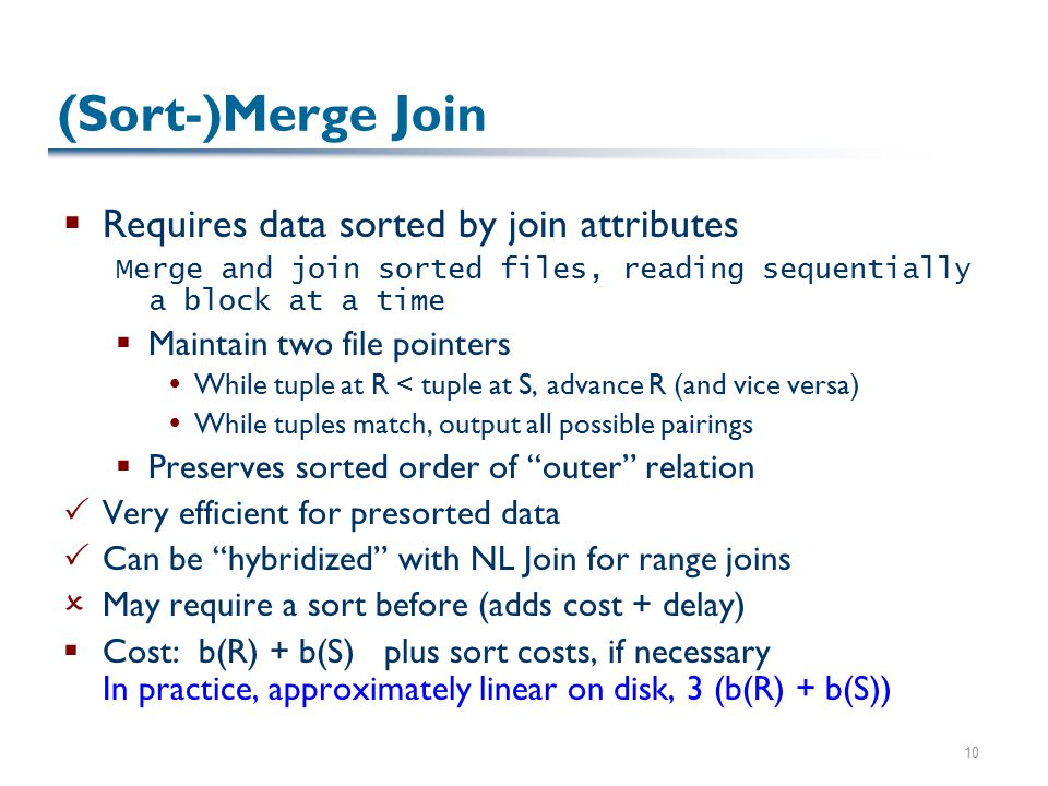 10 (Sort-)Merge Join  Requires data sorted by join attributes Merge and join sorted files, reading sequentially a block at a time  Maintain two file pointers  While tuple at R < tuple at S, advance R (and vice versa)  While tuples match, output all possible pairings  Preserves sorted order of outer relation  Very efficient for presorted data  Can be hybridized with NL Join for range joins  May require a sort before (adds cost + delay)  Cost: b(R) + b(S) plus sort costs, if necessary In practice, approximately linear on disk, 3 (b(R) + b(S))