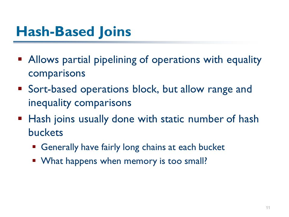 11 Hash-Based Joins  Allows partial pipelining of operations with equality comparisons  Sort-based operations block, but allow range and inequality comparisons  Hash joins usually done with static number of hash buckets  Generally have fairly long chains at each bucket  What happens when memory is too small?