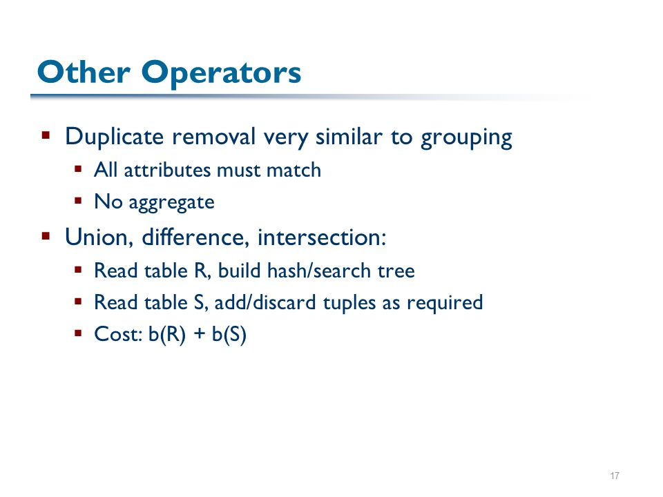 17 Other Operators  Duplicate removal very similar to grouping  All attributes must match  No aggregate  Union, difference, intersection:  Read table R, build hash/search tree  Read table S, add/discard tuples as required  Cost: b(R) + b(S)