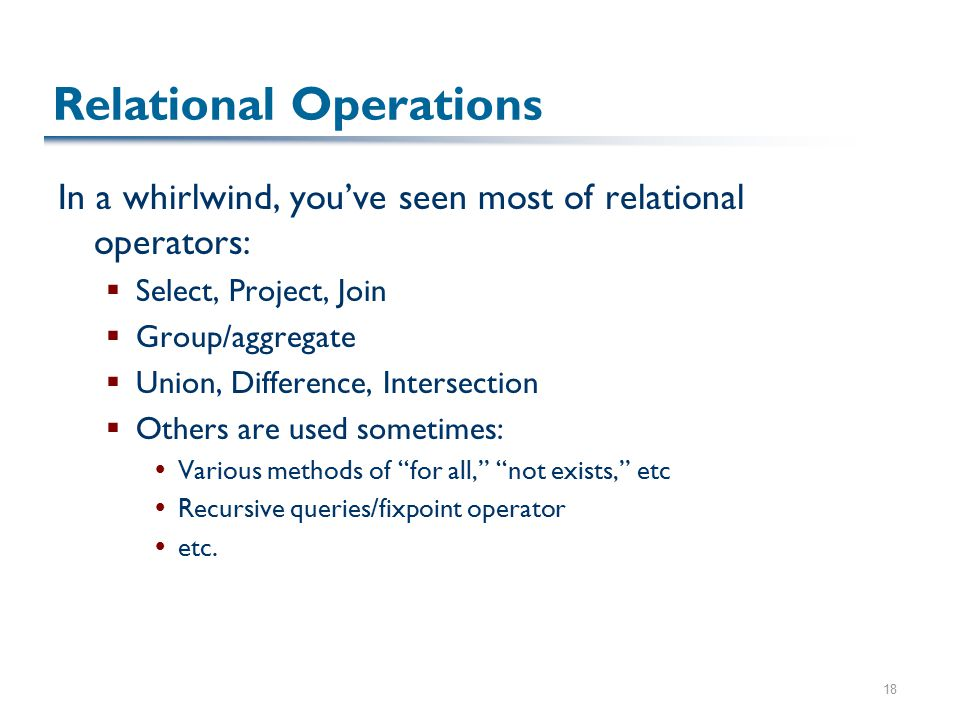 18 Relational Operations In a whirlwind, you've seen most of relational operators:  Select, Project, Join  Group/aggregate  Union, Difference, Intersection  Others are used sometimes:  Various methods of for all, not exists, etc  Recursive queries/fixpoint operator  etc.