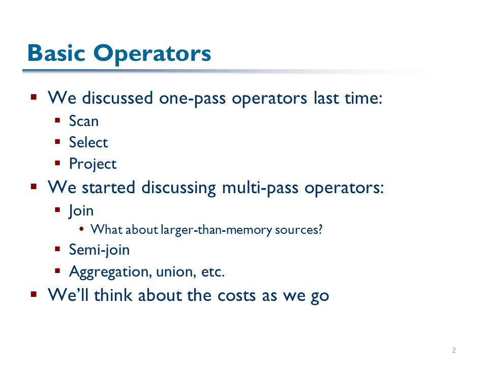 2 Basic Operators  We discussed one-pass operators last time:  Scan  Select  Project  We started discussing multi-pass operators:  Join  What a