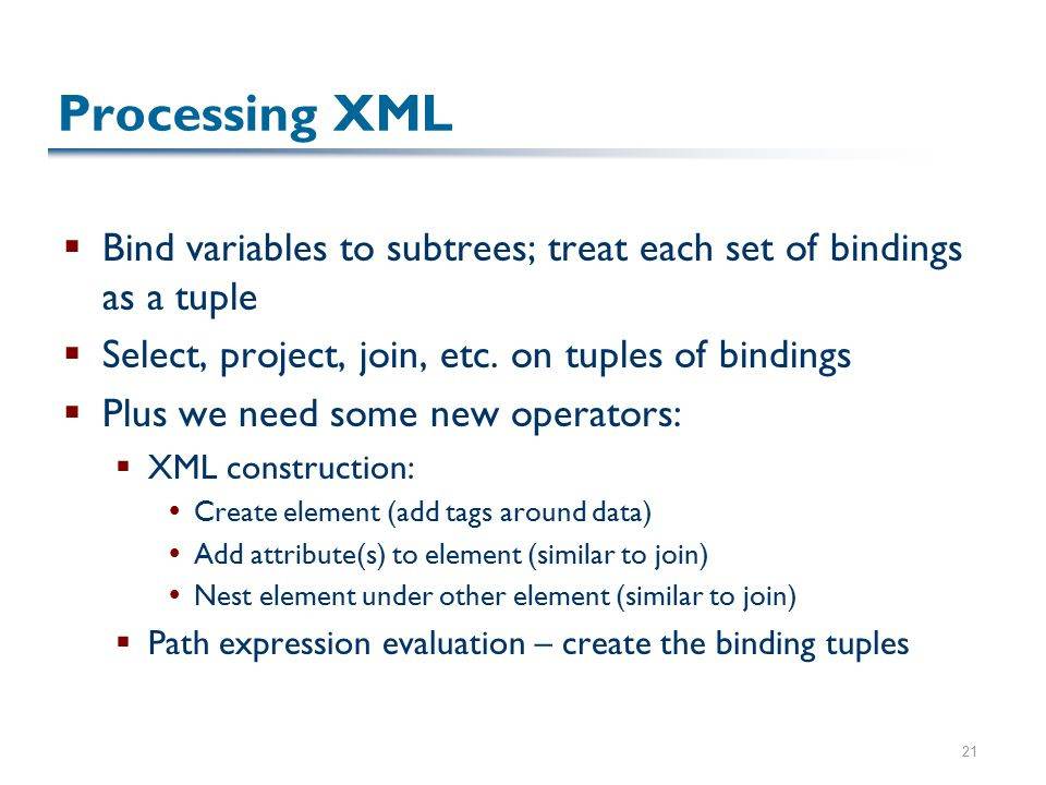 21 Processing XML  Bind variables to subtrees; treat each set of bindings as a tuple  Select, project, join, etc.