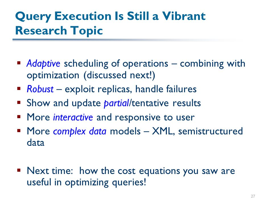 27 Query Execution Is Still a Vibrant Research Topic  Adaptive scheduling of operations – combining with optimization (discussed next!)  Robust – exploit replicas, handle failures  Show and update partial/tentative results  More interactive and responsive to user  More complex data models – XML, semistructured data  Next time: how the cost equations you saw are useful in optimizing queries!