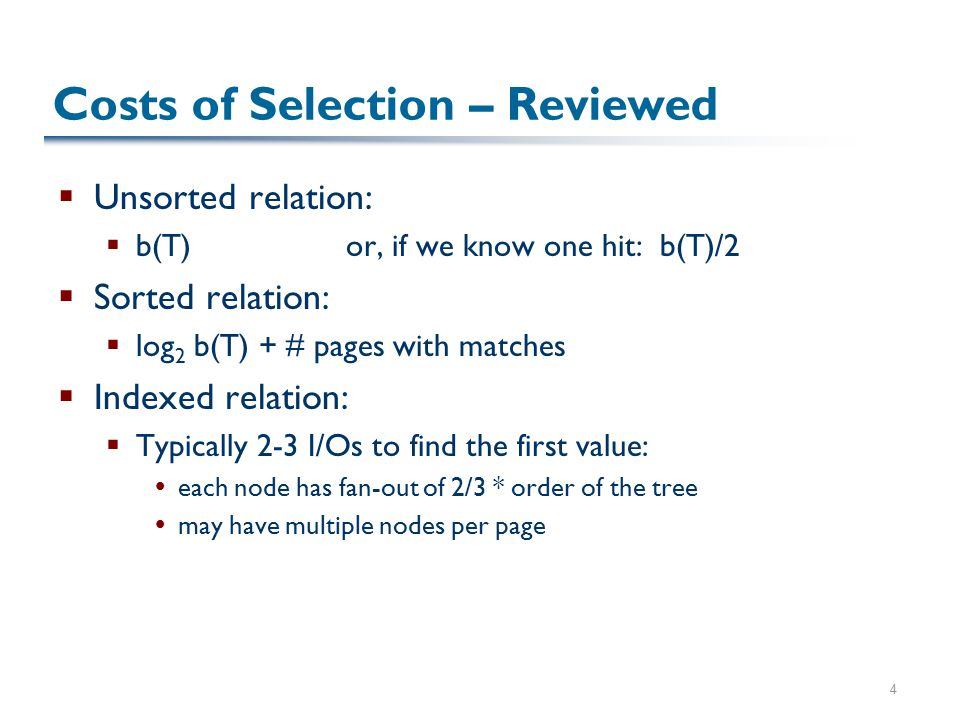 4 Costs of Selection – Reviewed  Unsorted relation:  b(T)or, if we know one hit: b(T)/2  Sorted relation:  log 2 b(T) + # pages with matches  Ind