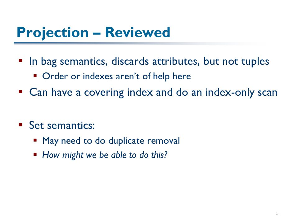 5 Projection – Reviewed  In bag semantics, discards attributes, but not tuples  Order or indexes aren't of help here  Can have a covering index and do an index-only scan  Set semantics:  May need to do duplicate removal  How might we be able to do this