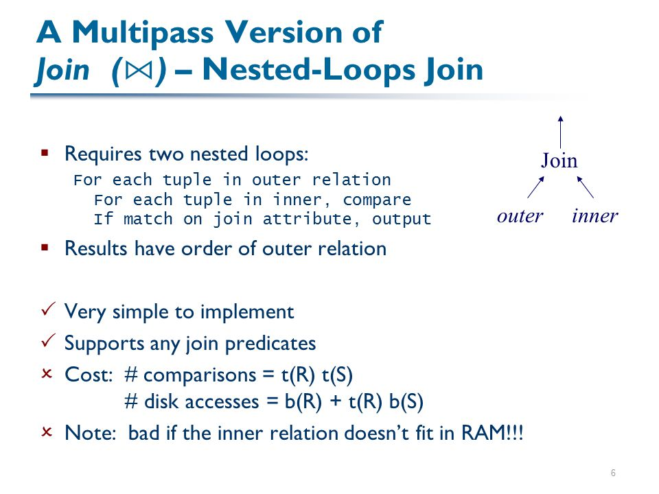 6 A Multipass Version of Join ( ⋈ ) – Nested-Loops Join  Requires two nested loops: For each tuple in outer relation For each tuple in inner, compare If match on join attribute, output  Results have order of outer relation  Very simple to implement  Supports any join predicates  Cost: # comparisons = t(R) t(S) # disk accesses = b(R) + t(R) b(S)  Note: bad if the inner relation doesn't fit in RAM!!.