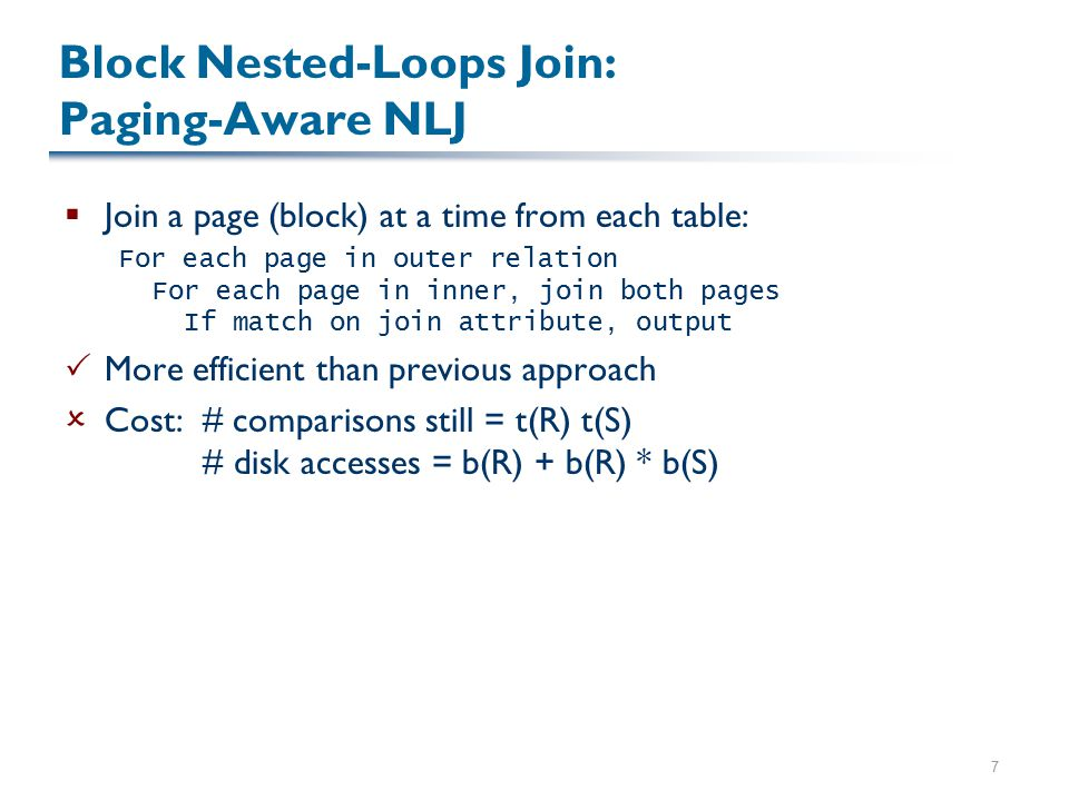 7 Block Nested-Loops Join: Paging-Aware NLJ  Join a page (block) at a time from each table: For each page in outer relation For each page in inner, join both pages If match on join attribute, output  More efficient than previous approach  Cost: # comparisons still = t(R) t(S) # disk accesses = b(R) + b(R) * b(S)