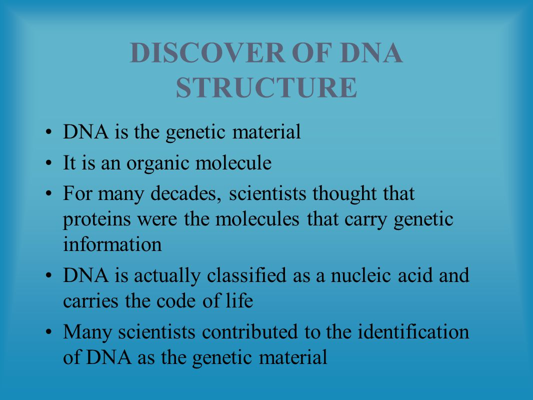 DISCOVER OF DNA STRUCTURE DNA is the genetic material It is an organic molecule For many decades, scientists thought that proteins were the molecules that carry genetic information DNA is actually classified as a nucleic acid and carries the code of life Many scientists contributed to the identification of DNA as the genetic material