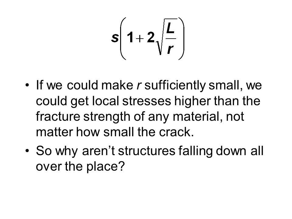 If we could make r sufficiently small, we could get local stresses higher than the fracture strength of any material, not matter how small the crack.