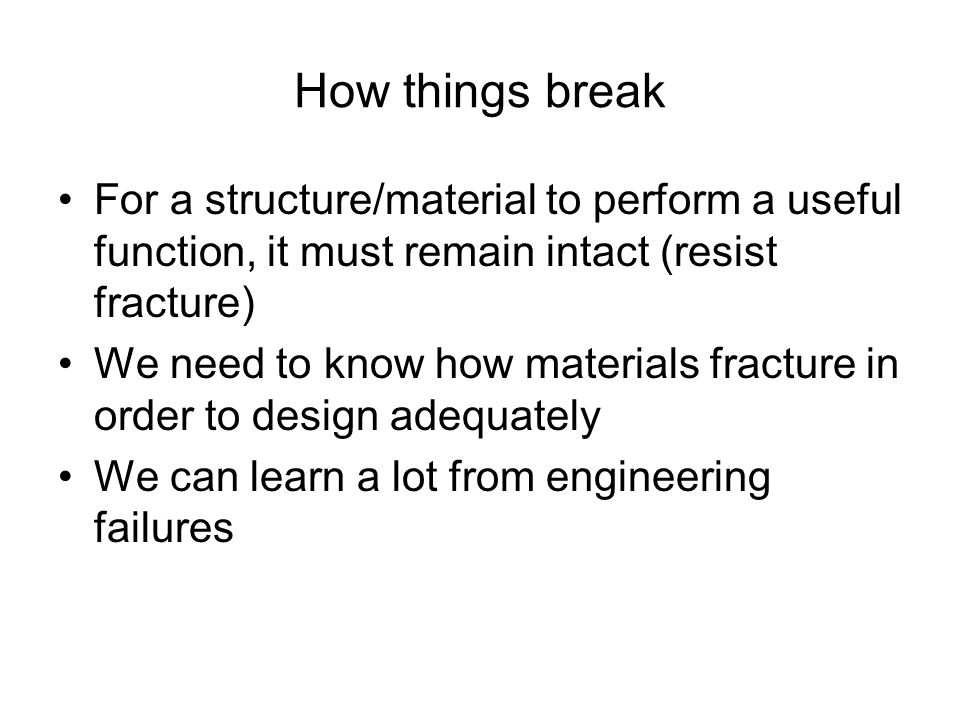 How things break For a structure/material to perform a useful function, it must remain intact (resist fracture) We need to know how materials fracture in order to design adequately We can learn a lot from engineering failures
