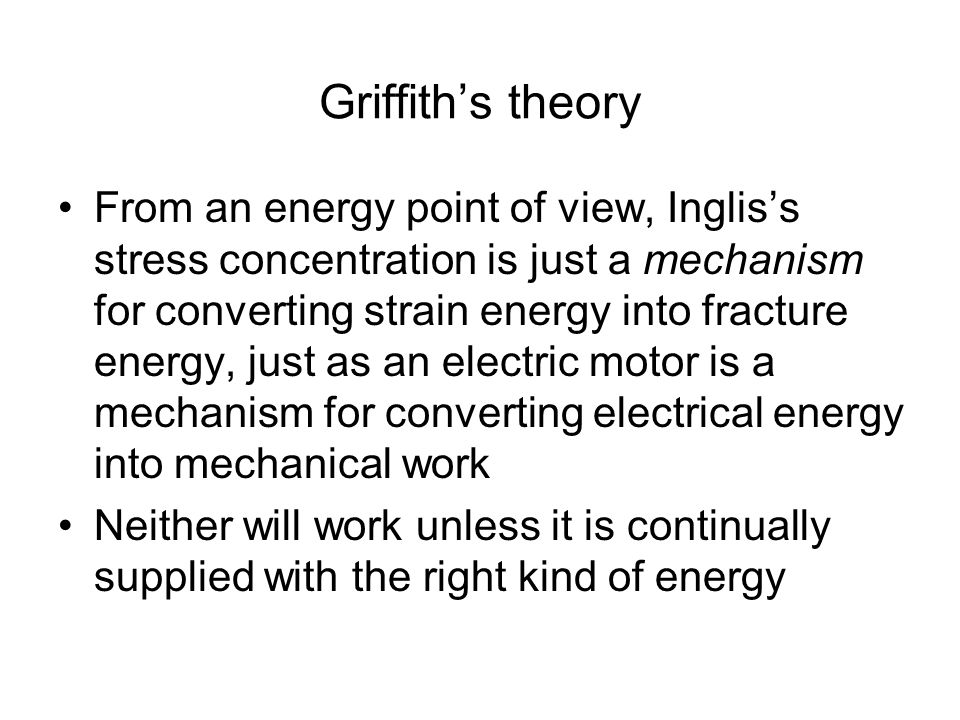 Griffith's theory From an energy point of view, Inglis's stress concentration is just a mechanism for converting strain energy into fracture energy, just as an electric motor is a mechanism for converting electrical energy into mechanical work Neither will work unless it is continually supplied with the right kind of energy