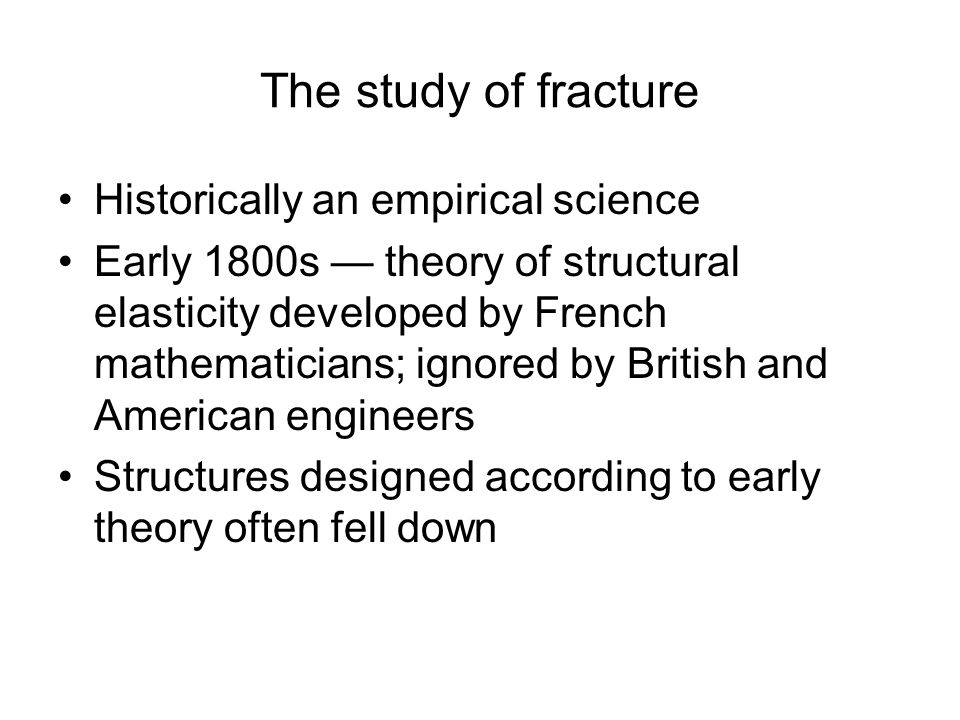 The study of fracture Historically an empirical science Early 1800s — theory of structural elasticity developed by French mathematicians; ignored by British and American engineers Structures designed according to early theory often fell down